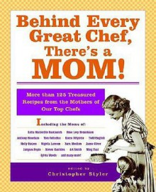 Behind Every Great Chef, There's a Mom!: More Than 125 Treasured Recipes from the Mothers of Our Top Chefs - Christopher Styler