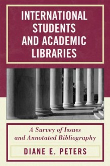 International Students and Academic Libraries: A Survey of Issues and Annotated Bibliography - Diane E. Peters