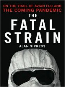 The Fatal Strain: On the Trail of Avian Flu and the Coming Pandemic - Alan Sipress