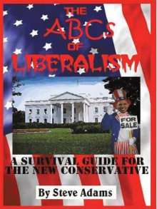 The ABCs of Liberalism: A Survival Guide for the New Conservative - Steven Adams