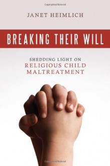 Breaking Their Will: Shedding Light on Religious Child Maltreatment - Janet Heimlich