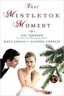 That Mistletoe Moment - Allyson Charles, Cat Johnson, Kate Angell