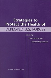 Strategies to Protect the Health of Deployed U.S. Forces: Detecting, Characterizing, and Documenting Exposures - Division of Military Science and Technol, National Research Council