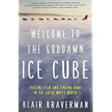 Welcome to the Goddamn Ice Cube: Chasing Fear and Finding Home in the Great White North - Blair Braverman