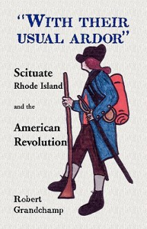 With Their Usual Ardor, Scituate, Rhode Island and the American Revolution - Robert Grandchamp