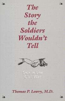 The Story the Soldiers Wouldn't Tell: Sex in the Civil War - Thomas P. Lowry