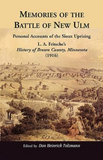 Memories of the Battle of New Ulm: Personal Accounts of the Sioux Uprising. L. A. Fritsche's History of Brown County, Minnesota (1916) - Armand Francis Lucier