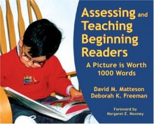 Assessing And Teaching Beginning Readers: A Picture Is Worth 1000 Words - David M. Matteson, Deborah K. Freeman