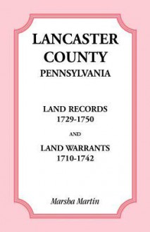 Lancaster County, Pennsylvania Land Records, 1729-1750, and Land Warrants, 1710-1742 - Marsha Martin