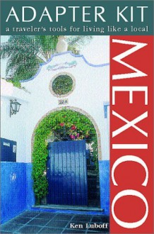 Mexico: A Traveler's Tool for Living Like a Local (Adapter Kit) - Ken Luboff