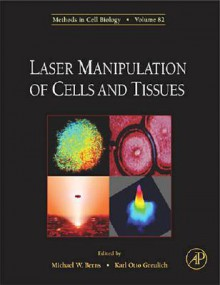 Methods in Cell Biology, Volume 82: Laser Manipulation of Cells and Tissues - Michael W. Berns, Karl Otto Greulich