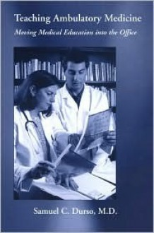 Teaching Ambulatory Medicine: Moving Medical Education Into The Office - Samuel C. Durso