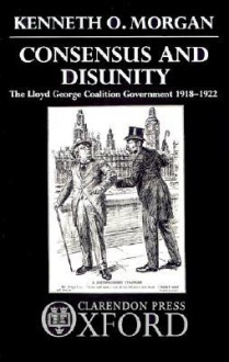 Consensus and Disunity: The Lloyd George Coalition Government 1918-1922 - Kenneth O. Morgan