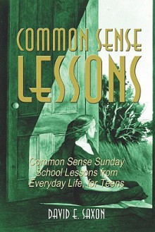 Common Sense Lessons: Common Sense Sunday School Lessons from Everyday Life, for Teens - David E. Saxon