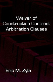 Waiver of Construction Contract Arbitration Clauses - Eric Zyla