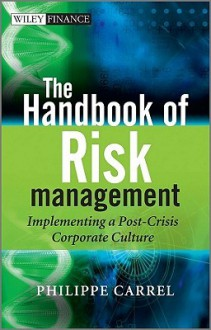 The Handbook of Risk Management: Implementing a Post-Crisis Corporate Culture - Mr. Philippe Carrel