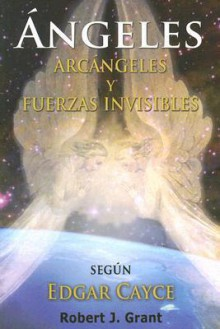 Angeles, Arcangeles y Fuerzas Invisibles - Robert J. Grant