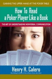 How to Read a Poker Player Like a Book: The Art of Understanding Nonverbal Communication - Henry H. Calero