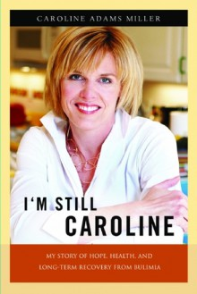 I'm Still Caroline: My Story of Hope, Health, and Long-term Recovery from Bulimia - Caroline Adams Miller