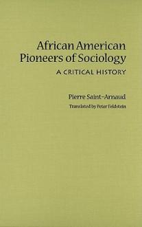 African American Pioneers of Sociology: A Critical History - Pierre Saint-Arnaud, Peter Feldstein