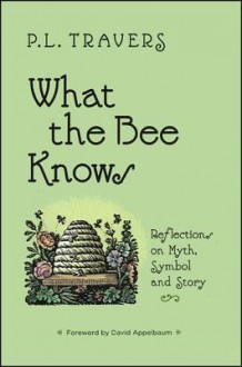 What the Bee Knows: Reflections on Myth, Symbol and Story - P.L. Travers