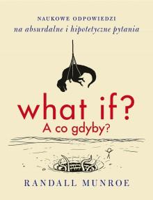 What if? A co gdyby? Naukowe odpowiedzi na absurdalne i hipotetyczne pytania - Randall Munroe, Sławomir Paruszewski