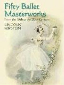 Fifty Ballet Masterworks: From the 16th Century to the 20th Century - Lincoln Kirstein
