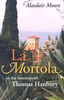 La Mortola: In the Footsteps of Thomas Hanbury - Alasdair Moore