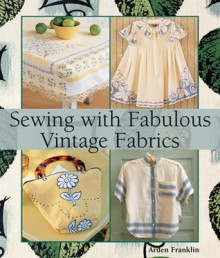 Sewing with Fabulous Vintage Fabrics - Arden Franklin