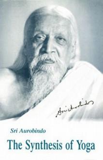 The Synthesis of Yoga - Sri Aurobindo