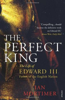 The Perfect King: The Life of Edward III, Father of the English Nation - Ian Mortimer
