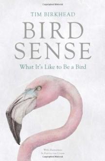 Bird Sense: What It's Like to Be a Bird - Tim Birkhead