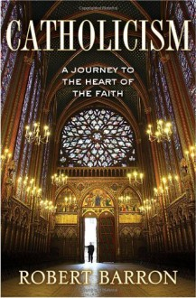 Catholicism: A Journey to the Heart of the Faith - Robert E. Barron