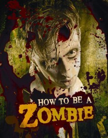 How to Be a Zombie: The Essential Guide for Anyone Who Craves Brains - Serena Valentino