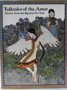 Folktales of the Amur: Stories from the Russian Far East - Dmitri Nagishkin,Gennady Pavlishin,Emily Lehrman