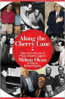 Along the Cherry Lane: Tales from the Life of Music Industry Legend Milton Okun - Milton Okun,Richard Sparks