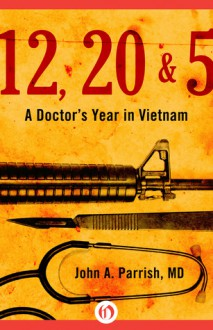 12, 20 & 5: A Doctor's Year in Vietnam - John A. Parrish