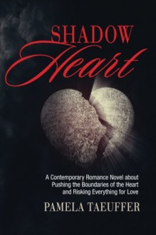 Shadow Heart: A Contemporary Romance Novel about Pushing the Boundaries of the Heart and Risking Everything for Love (Broken Bottles Series) (Volume 1) - Pamela Taeuffer
