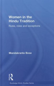 Women in the Hindu Tradition: Rules, Roles and Exceptions - Mandakranta Bose