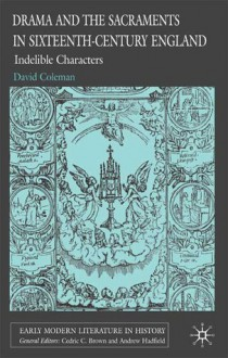 Drama and the Sacraments in Sixteenth-Century England: Indelible Characters - David Coleman