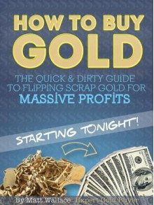How to Buy Gold - The Quick & Dirty Guide to Flipping Scrap Gold for Massive Profits ... Starting Tonight! - Matt Wallace