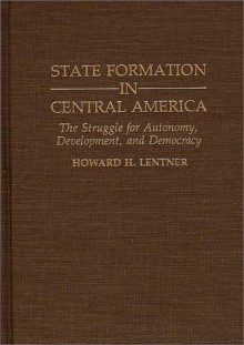 State Formation in Central America: The Struggle for Autonomy, Development, and Democracy - Howard H. Lentner