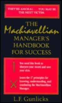 The Machiavellian Manager's Handbook for Success (The Libey Business Library) - Lynn F. Gunlicks