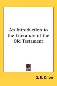 An Introduction to the Literature of the Old Testament - S.R. Driver