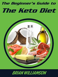 The Beginner's Guide to The Keto Diet: The fastest, easiest way to get fit, lose fat, and take control of your health - Brian Williamson