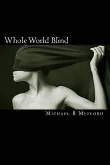 Whole World Blind - Michael B Mefford
