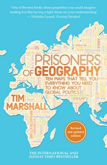 Prisoners of Geography: Ten Maps That Tell You Everything You Need to Know About Global Politics - Tim Marshall