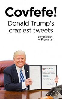 Covfefe!: Donald Trump's Craziest Tweets - Al Freedman