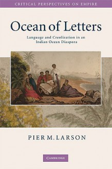 Ocean of Letters: Language and Creolization in an Indian Ocean Diaspora (Critical Perspectives on Empire) - Pier Martin Larson