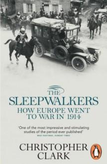 The Sleepwalkers: How Europe Went to War in 1914 - Christopher Clark